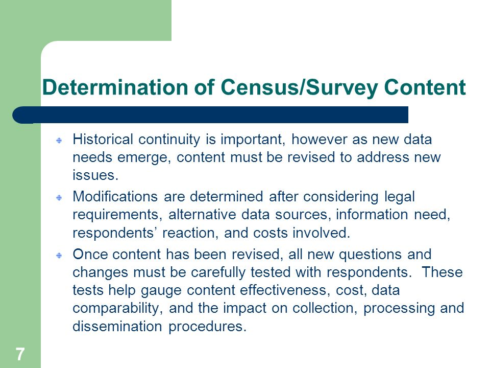 7 Determination of Census/Survey Content Historical continuity is important, however as new data needs emerge, content must be revised to address new issues.