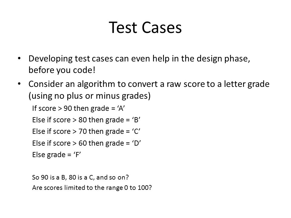 Test Cases Developing test cases can even help in the design phase, before you code.