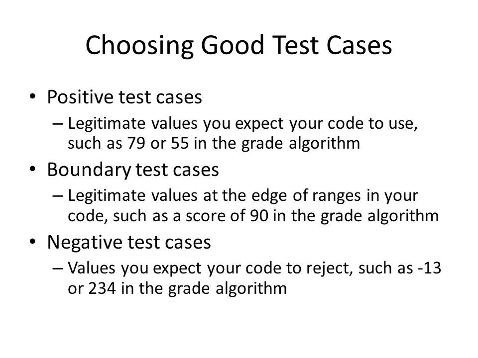 Choosing Good Test Cases Positive test cases – Legitimate values you expect your code to use, such as 79 or 55 in the grade algorithm Boundary test cases – Legitimate values at the edge of ranges in your code, such as a score of 90 in the grade algorithm Negative test cases – Values you expect your code to reject, such as -13 or 234 in the grade algorithm
