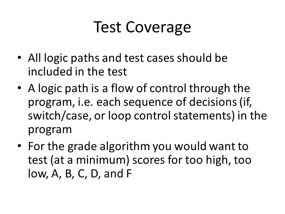 Test Coverage All logic paths and test cases should be included in the test A logic path is a flow of control through the program, i.e.