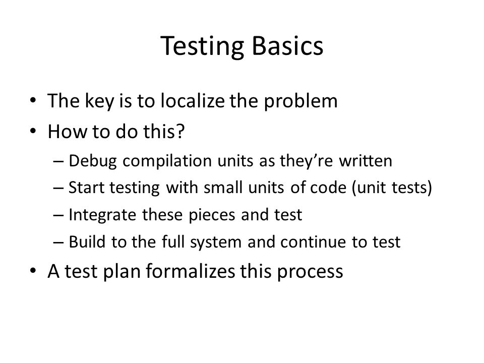 Testing Basics The key is to localize the problem How to do this.
