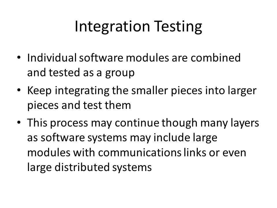 Integration Testing Individual software modules are combined and tested as a group Keep integrating the smaller pieces into larger pieces and test them This process may continue though many layers as software systems may include large modules with communications links or even large distributed systems