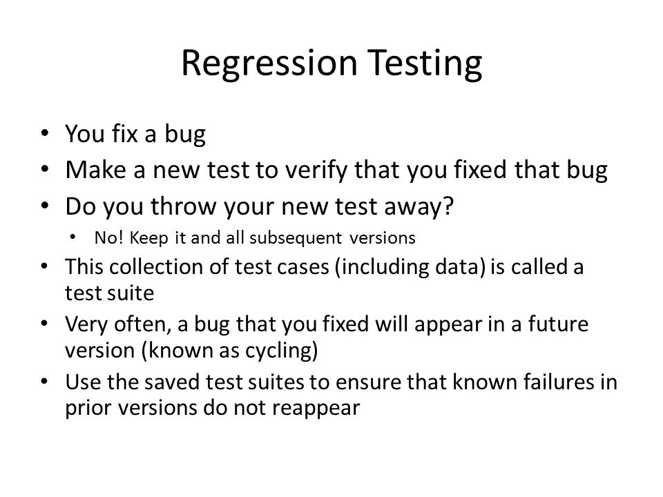 Regression Testing You fix a bug Make a new test to verify that you fixed that bug Do you throw your new test away.