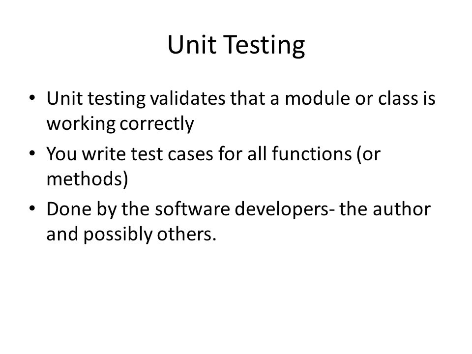 Unit Testing Unit testing validates that a module or class is working correctly You write test cases for all functions (or methods) Done by the software developers- the author and possibly others.