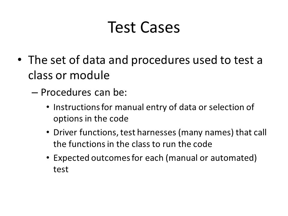 Test Cases The set of data and procedures used to test a class or module – Procedures can be: Instructions for manual entry of data or selection of options in the code Driver functions, test harnesses (many names) that call the functions in the class to run the code Expected outcomes for each (manual or automated) test