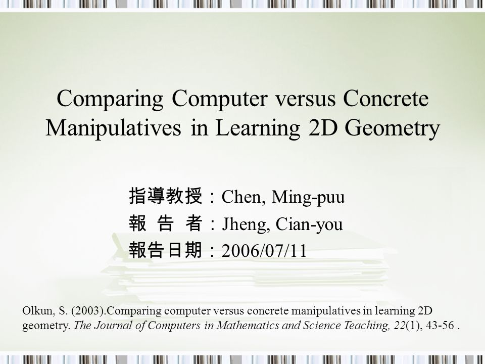 Comparing Computer versus Concrete Manipulatives in Learning 2D Geometry 指導教授: Chen, Ming-puu 報 告 者: Jheng, Cian-you 報告日期: 2006/07/11 Olkun, S.