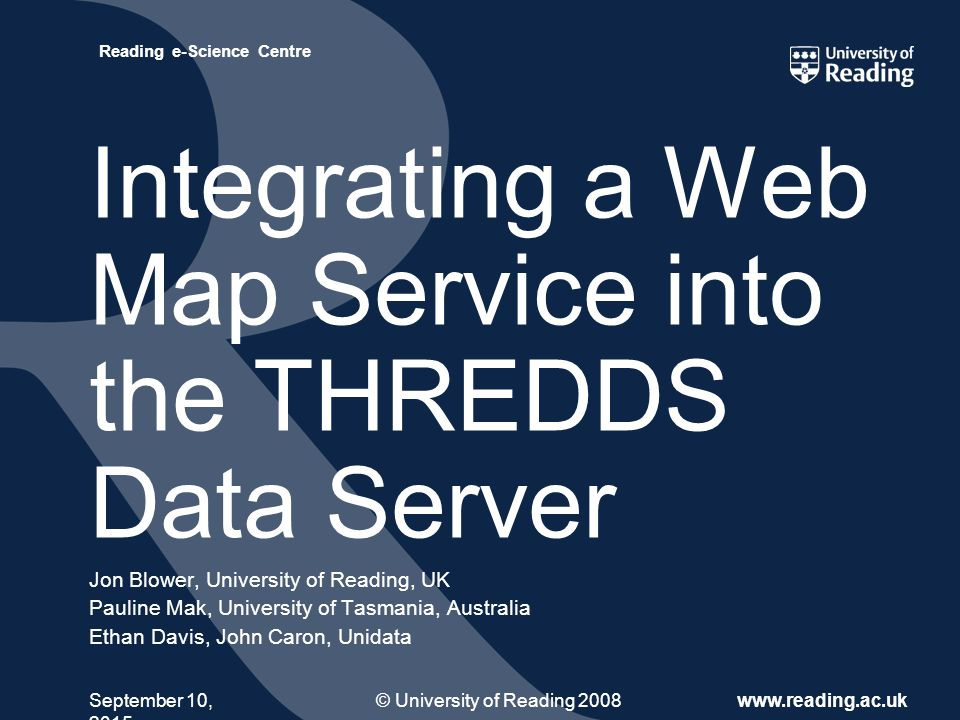 © University of Reading 2008www.reading.ac.uk Reading e-Science Centre September 10, 2015 Integrating a Web Map Service into the THREDDS Data Server Jon Blower, University of Reading, UK Pauline Mak, University of Tasmania, Australia Ethan Davis, John Caron, Unidata