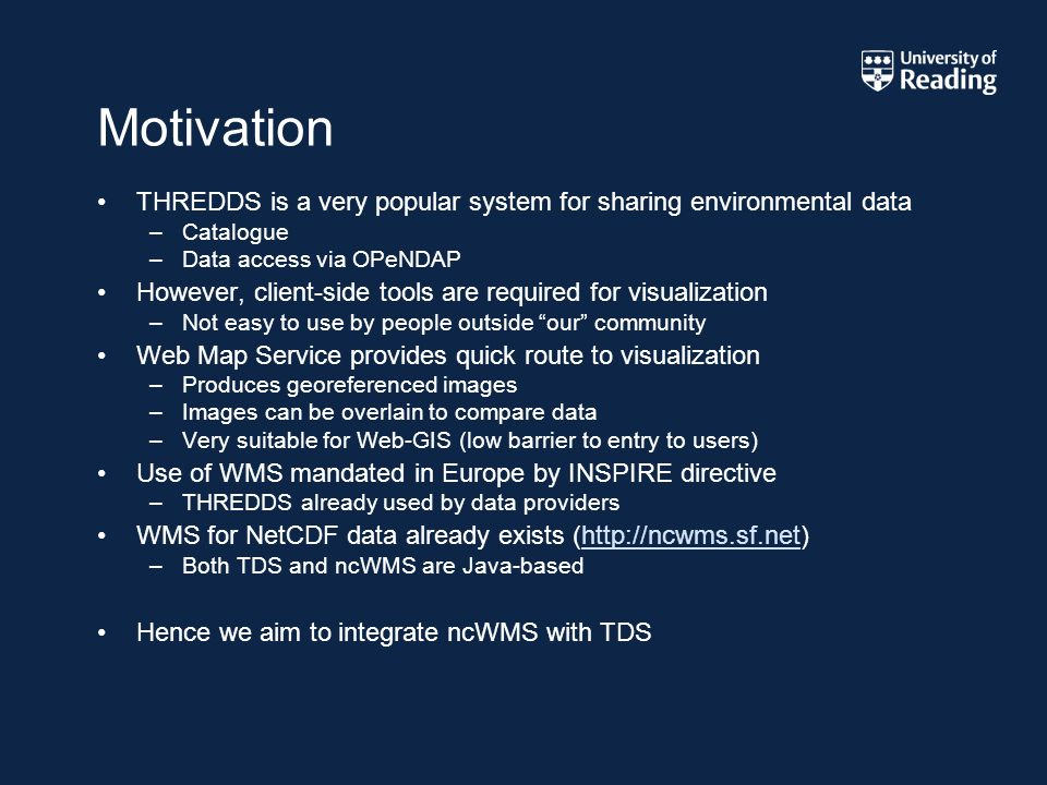 Motivation THREDDS is a very popular system for sharing environmental data –Catalogue –Data access via OPeNDAP However, client-side tools are required for visualization –Not easy to use by people outside our community Web Map Service provides quick route to visualization –Produces georeferenced images –Images can be overlain to compare data –Very suitable for Web-GIS (low barrier to entry to users) Use of WMS mandated in Europe by INSPIRE directive –THREDDS already used by data providers WMS for NetCDF data already exists (  –Both TDS and ncWMS are Java-based Hence we aim to integrate ncWMS with TDS