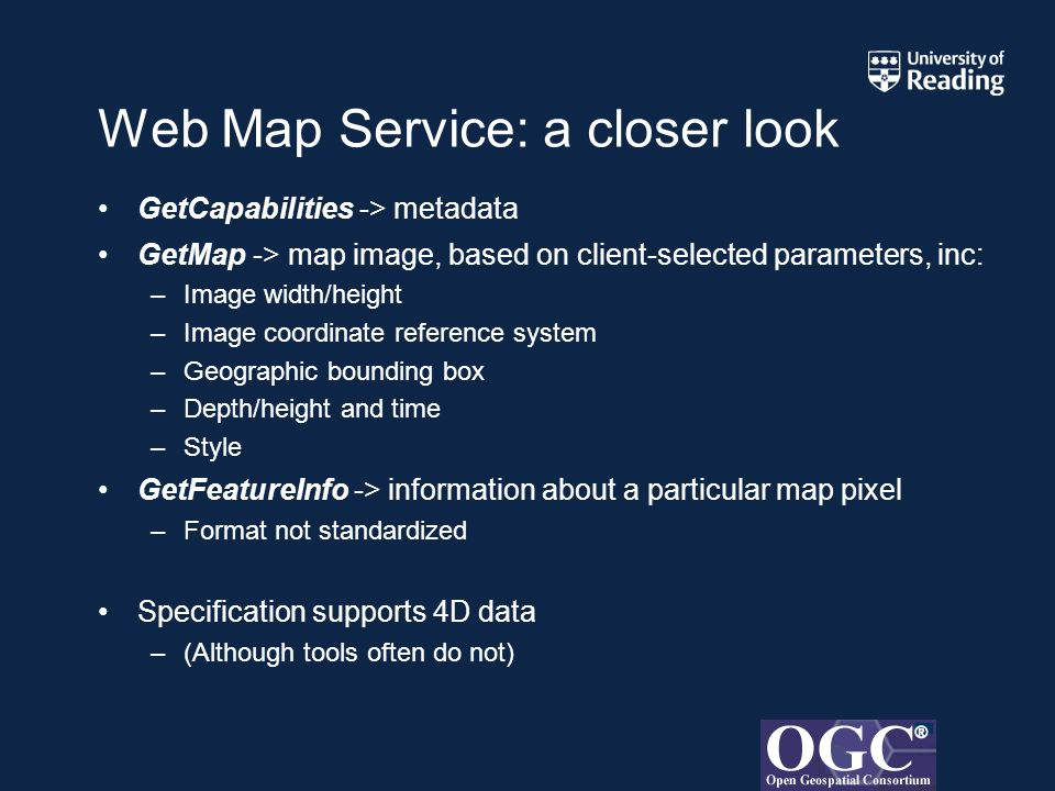 Web Map Service: a closer look GetCapabilities -> metadata GetMap -> map image, based on client-selected parameters, inc: –Image width/height –Image coordinate reference system –Geographic bounding box –Depth/height and time –Style GetFeatureInfo -> information about a particular map pixel –Format not standardized Specification supports 4D data –(Although tools often do not)