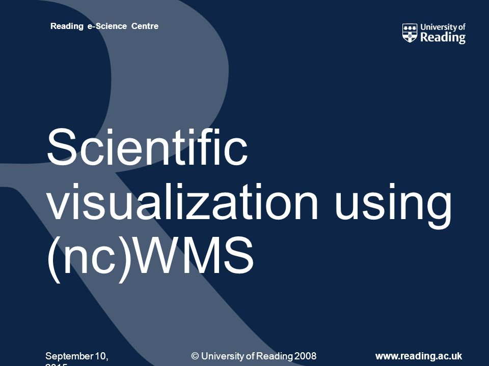 © University of Reading 2008www.reading.ac.uk Reading e-Science Centre September 10, 2015 Scientific visualization using (nc)WMS