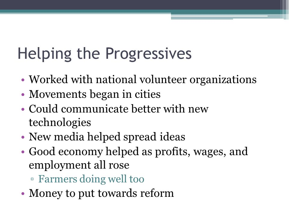 Helping the Progressives Worked with national volunteer organizations Movements began in cities Could communicate better with new technologies New media helped spread ideas Good economy helped as profits, wages, and employment all rose ▫Farmers doing well too Money to put towards reform