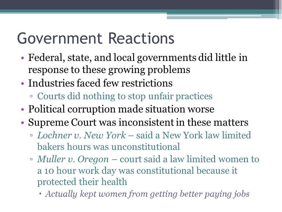 Government Reactions Federal, state, and local governments did little in response to these growing problems Industries faced few restrictions ▫Courts did nothing to stop unfair practices Political corruption made situation worse Supreme Court was inconsistent in these matters ▫Lochner v.