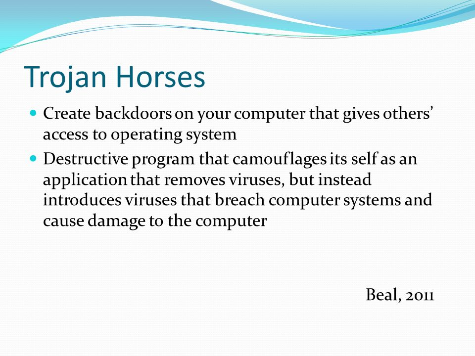 Trojan Horses Create backdoors on your computer that gives others' access to operating system Destructive program that camouflages its self as an application that removes viruses, but instead introduces viruses that breach computer systems and cause damage to the computer Beal, 2011