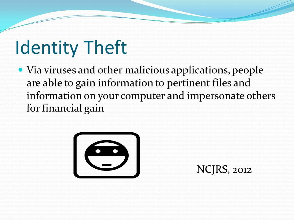 Identity Theft Via viruses and other malicious applications, people are able to gain information to pertinent files and information on your computer and impersonate others for financial gain NCJRS, 2012