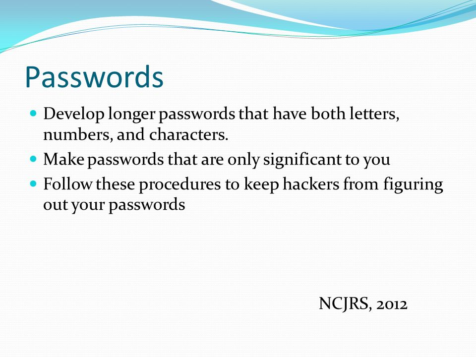 Passwords Develop longer passwords that have both letters, numbers, and characters.