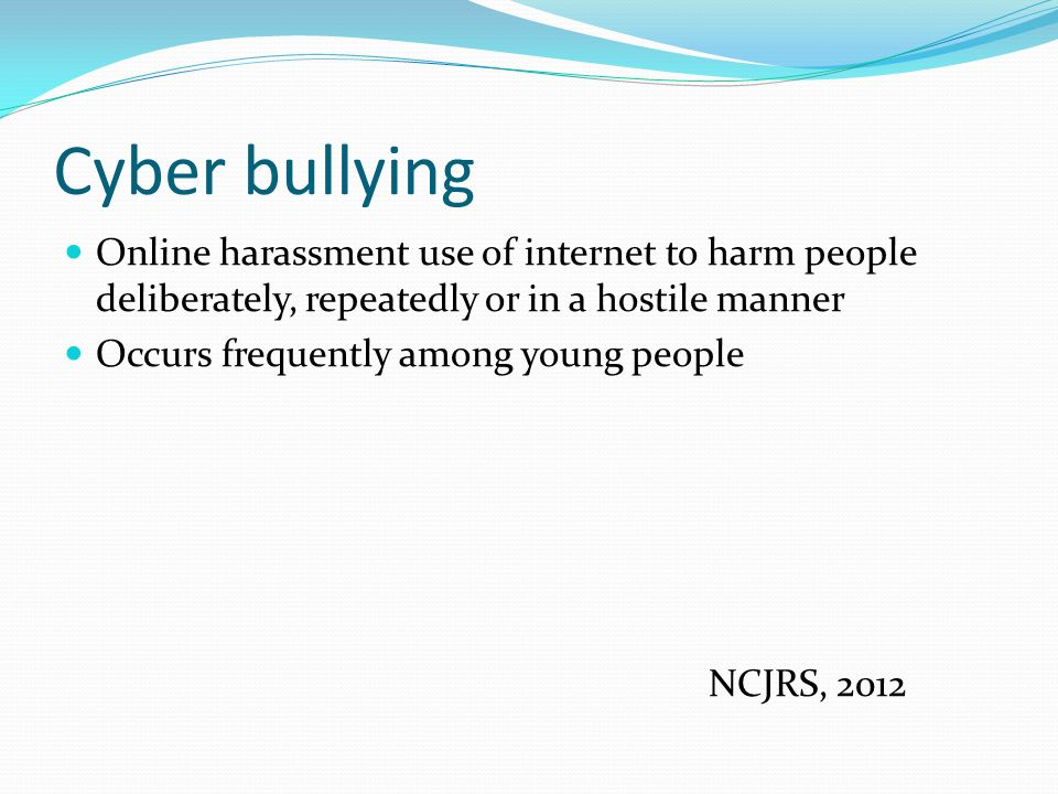Cyber bullying Online harassment use of internet to harm people deliberately, repeatedly or in a hostile manner Occurs frequently among young people NCJRS, 2012