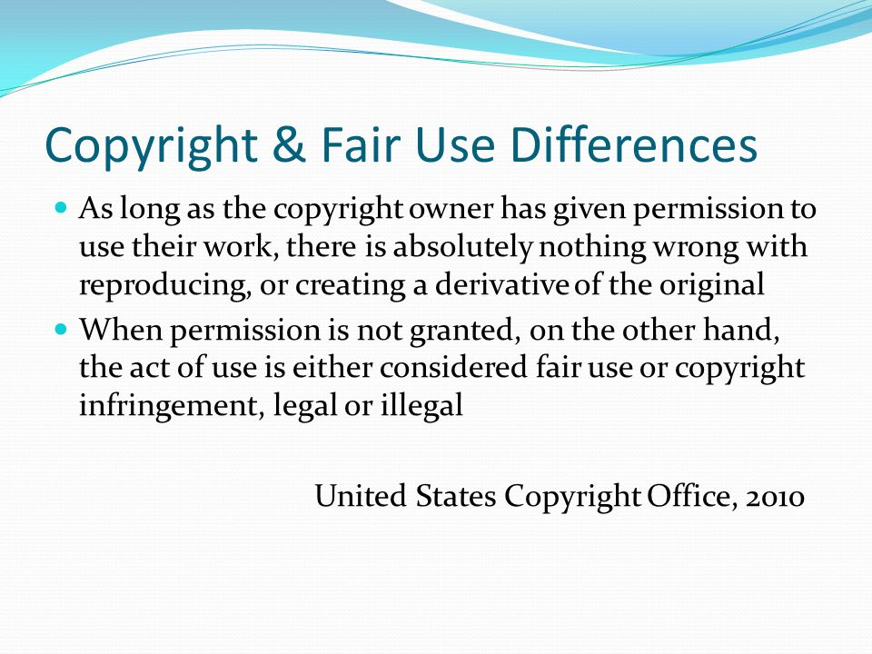 Copyright & Fair Use Differences As long as the copyright owner has given permission to use their work, there is absolutely nothing wrong with reproducing, or creating a derivative of the original When permission is not granted, on the other hand, the act of use is either considered fair use or copyright infringement, legal or illegal United States Copyright Office, 2010