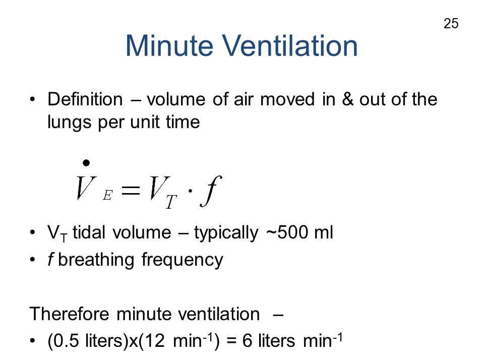 Minute Ventilation Definition – volume of air moved in & out of the lungs per unit time V T tidal volume – typically ~500 ml f breathing frequency Therefore minute ventilation – (0.5 liters)x(12 min -1 ) = 6 liters min -1 25