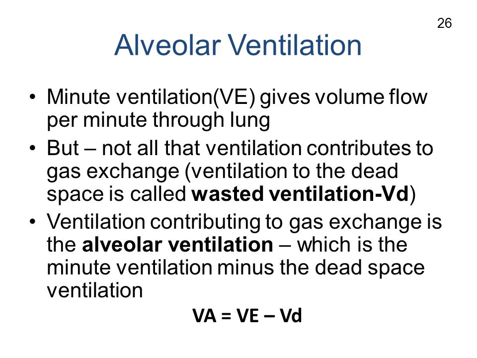 Alveolar Ventilation Minute ventilation(VE) gives volume flow per minute through lung But – not all that ventilation contributes to gas exchange (ventilation to the dead space is called wasted ventilation-Vd) Ventilation contributing to gas exchange is the alveolar ventilation – which is the minute ventilation minus the dead space ventilation VA = VE – Vd 26