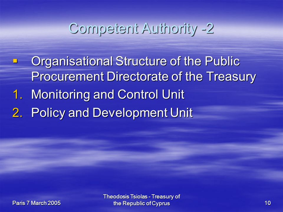 Paris 7 March 2005 Theodosis Tsiolas - Treasury of the Republic of Cyprus10 Competent Authority -2  Organisational Structure of the Public Procurement Directorate of the Treasury 1.Monitoring and Control Unit 2.Policy and Development Unit