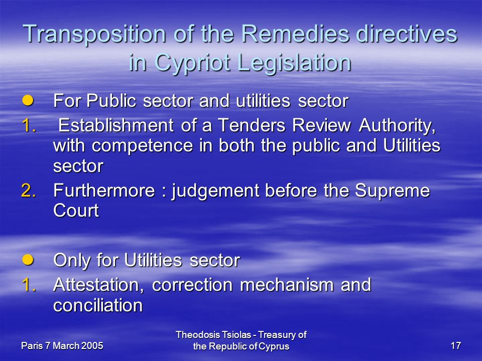 Paris 7 March 2005 Theodosis Tsiolas - Treasury of the Republic of Cyprus17 Transposition of the Remedies directives in Cypriot Legislation For Public sector and utilities sector For Public sector and utilities sector 1.