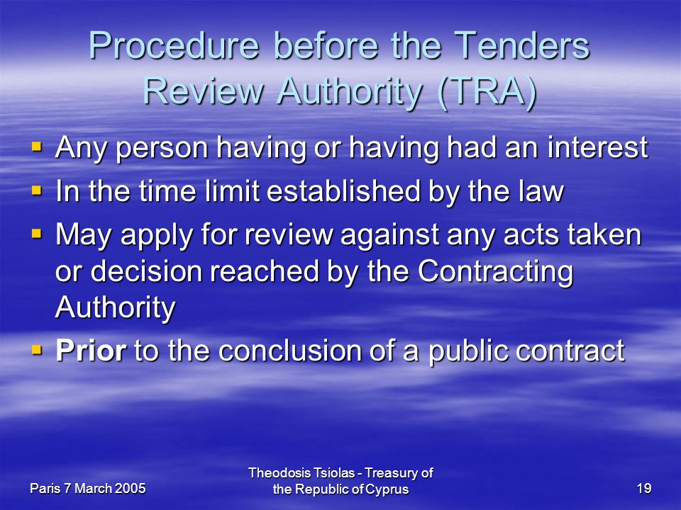Paris 7 March 2005 Theodosis Tsiolas - Treasury of the Republic of Cyprus19 Procedure before the Tenders Review Authority (TRA)  Any person having or having had an interest  In the time limit established by the law  May apply for review against any acts taken or decision reached by the Contracting Authority  Prior to the conclusion of a public contract