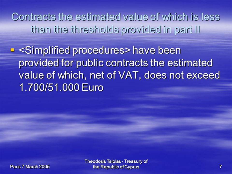 Paris 7 March 2005 Theodosis Tsiolas - Treasury of the Republic of Cyprus7 Contracts the estimated value of which is less than the thresholds provided in part II  have been provided for public contracts the estimated value of which, net of VAT, does not exceed 1.700/ Euro