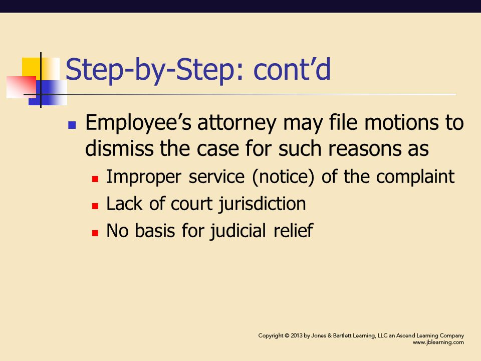 Step-by-Step: cont'd Employee's attorney may file motions to dismiss the case for such reasons as Improper service (notice) of the complaint Lack of court jurisdiction No basis for judicial relief