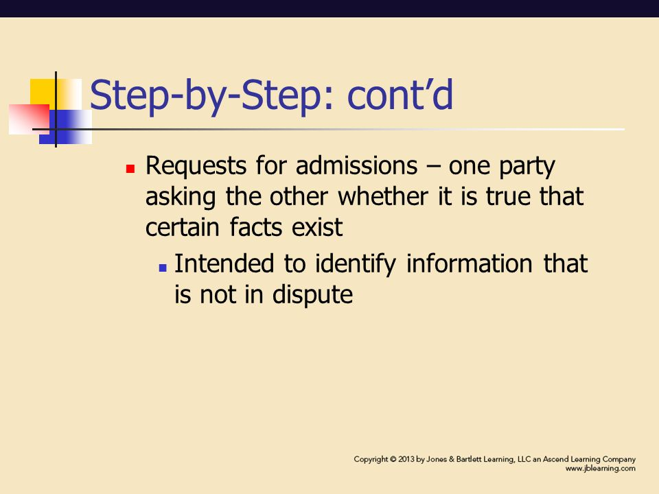 Step-by-Step: cont'd Requests for admissions – one party asking the other whether it is true that certain facts exist Intended to identify information that is not in dispute