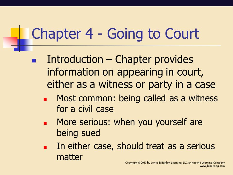 Chapter 4 - Going to Court Introduction – Chapter provides information on appearing in court, either as a witness or party in a case Most common: being called as a witness for a civil case More serious: when you yourself are being sued In either case, should treat as a serious matter