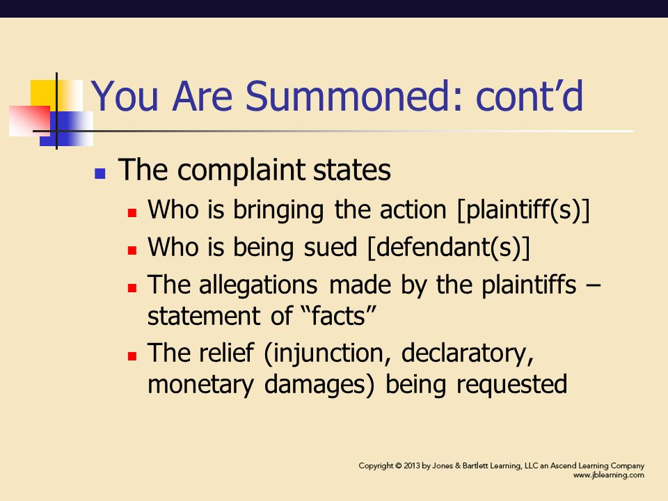 You Are Summoned: cont'd The complaint states Who is bringing the action [plaintiff(s)] Who is being sued [defendant(s)] The allegations made by the plaintiffs – statement of facts The relief (injunction, declaratory, monetary damages) being requested