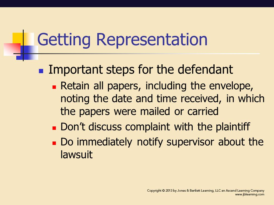 Getting Representation Important steps for the defendant Retain all papers, including the envelope, noting the date and time received, in which the papers were mailed or carried Don't discuss complaint with the plaintiff Do immediately notify supervisor about the lawsuit