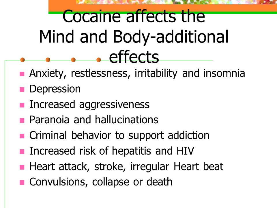 Cocaine affects the Mind and Body-additional effects Anxiety, restlessness, irritability and insomnia Depression Increased aggressiveness Paranoia and hallucinations Criminal behavior to support addiction Increased risk of hepatitis and HIV Heart attack, stroke, irregular Heart beat Convulsions, collapse or death