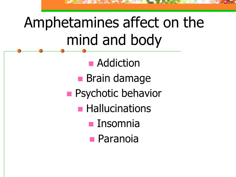 Amphetamines affect on the mind and body Addiction Brain damage Psychotic behavior Hallucinations Insomnia Paranoia