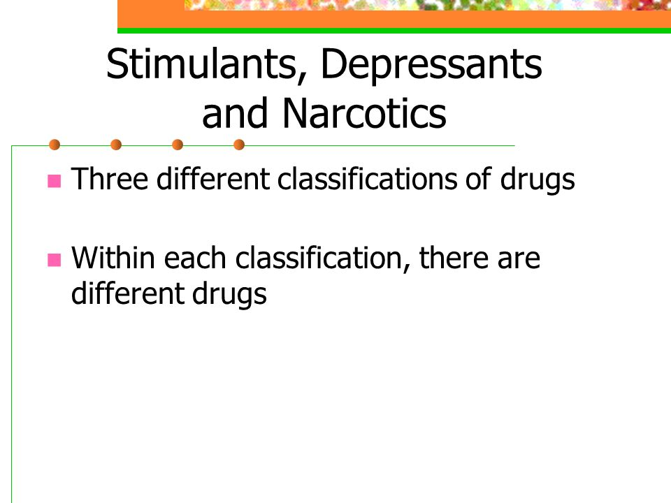 Stimulants, Depressants and Narcotics Three different classifications of drugs Within each classification, there are different drugs
