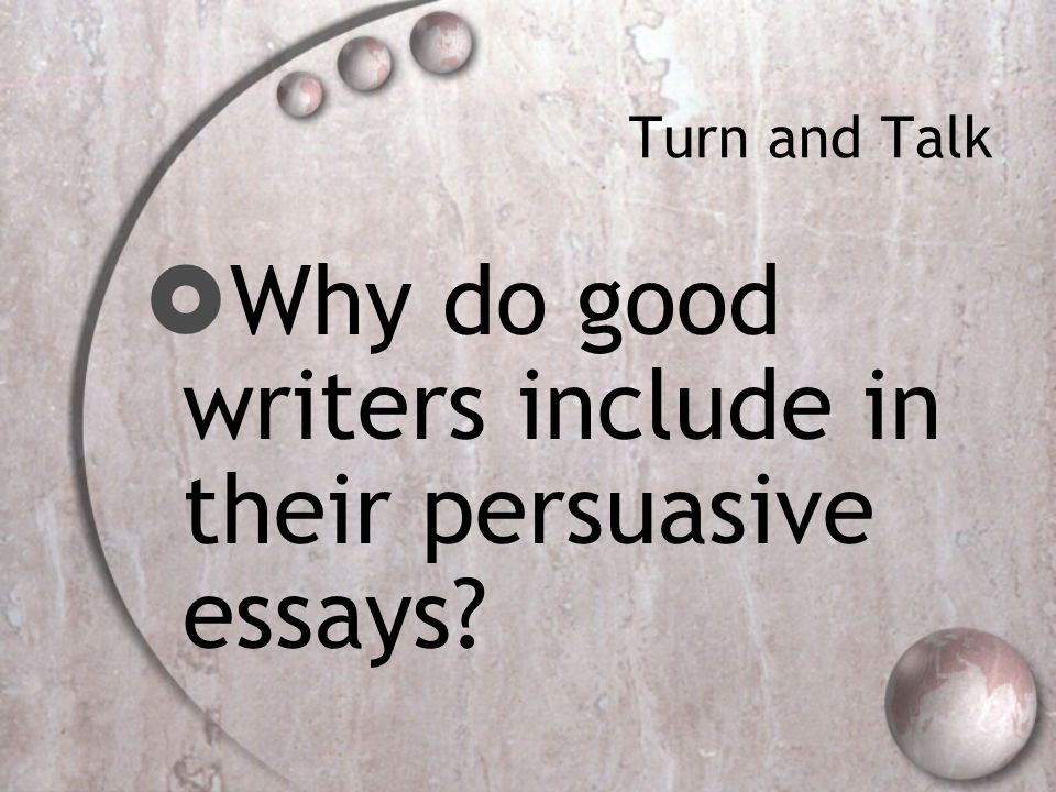 Turn and Talk  Why do good writers include in their persuasive essays