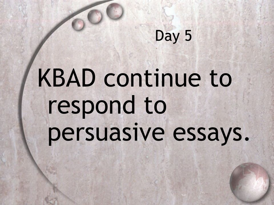 Day 5 KBAD continue to respond to persuasive essays.