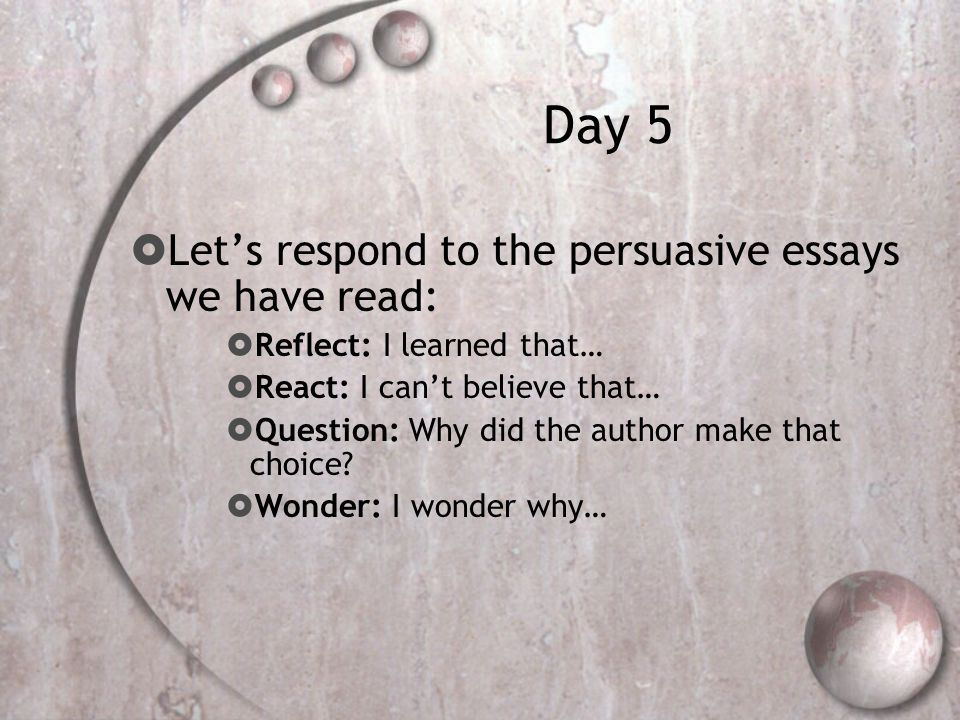 Day 5  Let's respond to the persuasive essays we have read:  Reflect: I learned that…  React: I can't believe that…  Question: Why did the author make that choice.