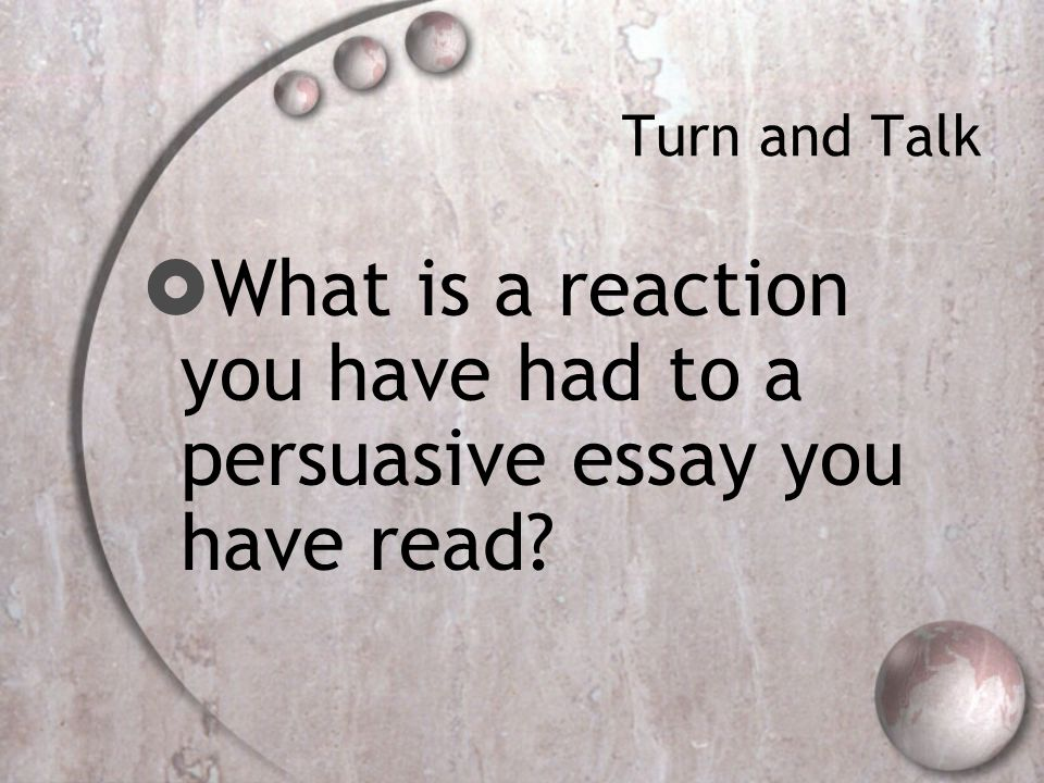 Turn and Talk  What is a reaction you have had to a persuasive essay you have read