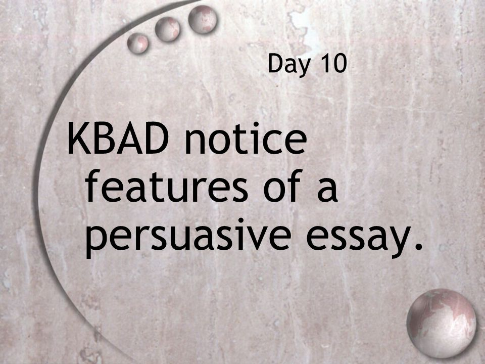 Day 10 KBAD notice features of a persuasive essay.