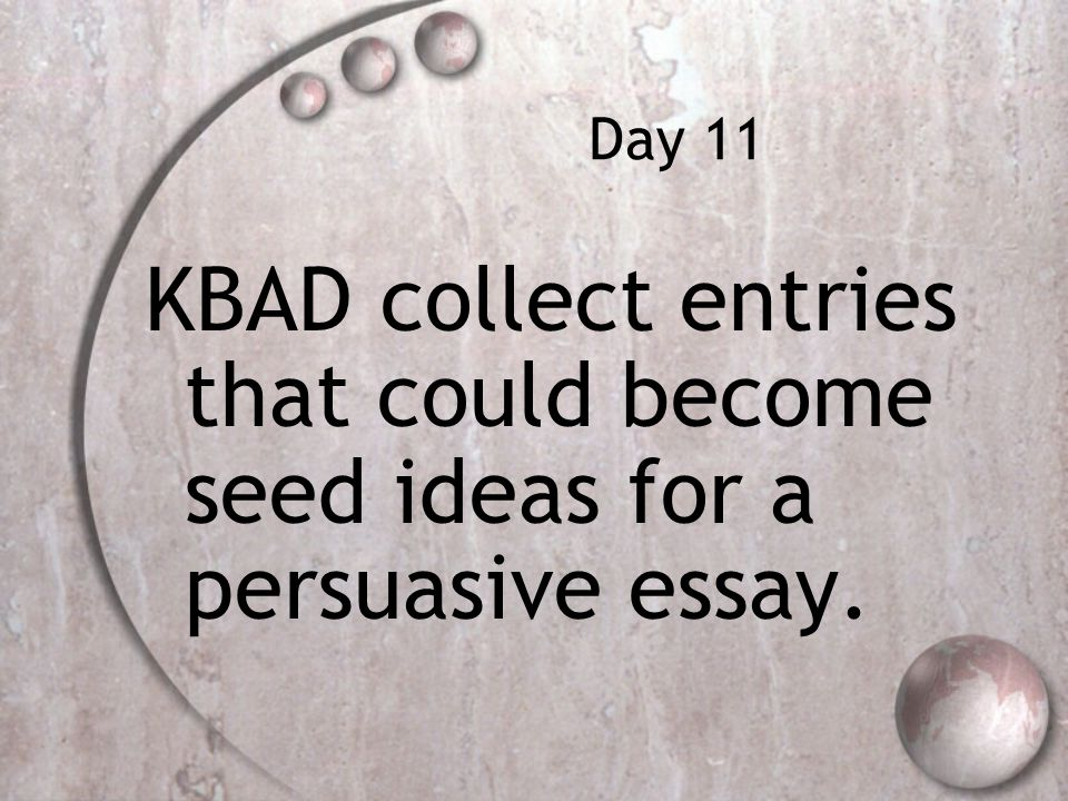 Day 11 KBAD collect entries that could become seed ideas for a persuasive essay.