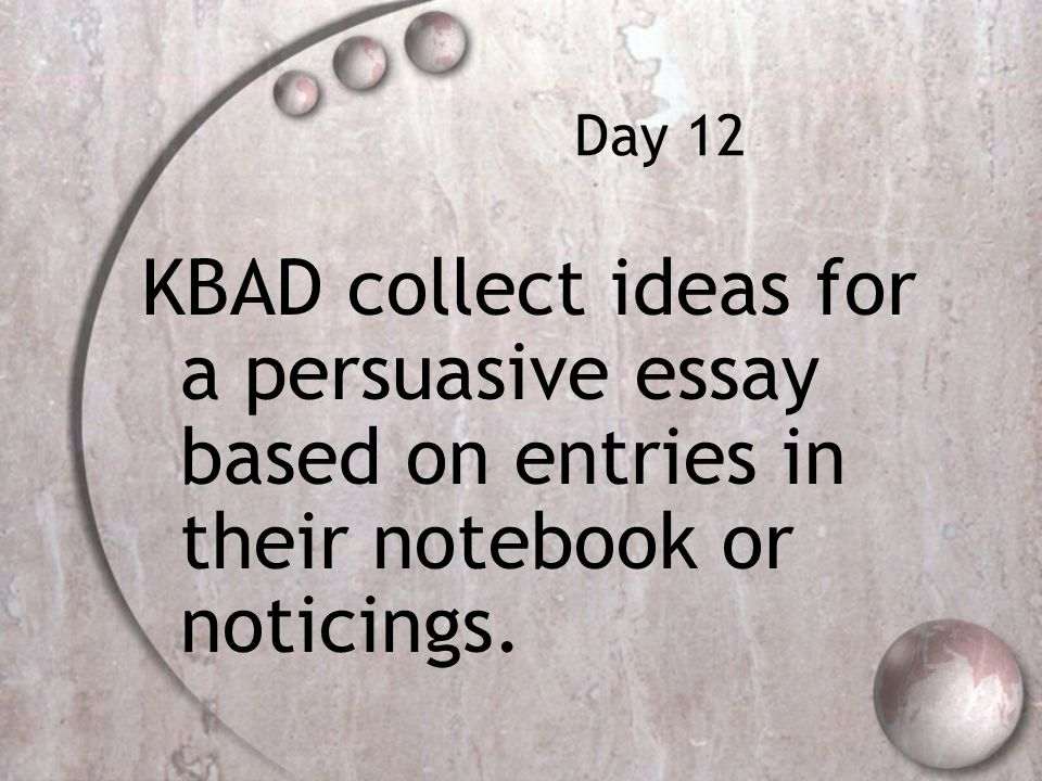 Day 12 KBAD collect ideas for a persuasive essay based on entries in their notebook or noticings.