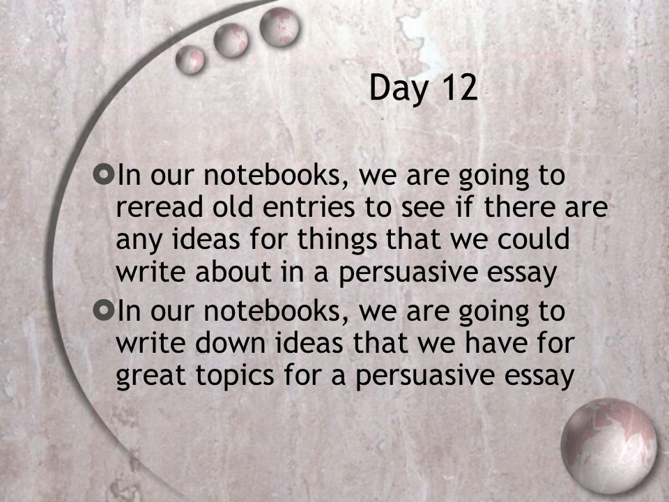 Day 12  In our notebooks, we are going to reread old entries to see if there are any ideas for things that we could write about in a persuasive essay  In our notebooks, we are going to write down ideas that we have for great topics for a persuasive essay