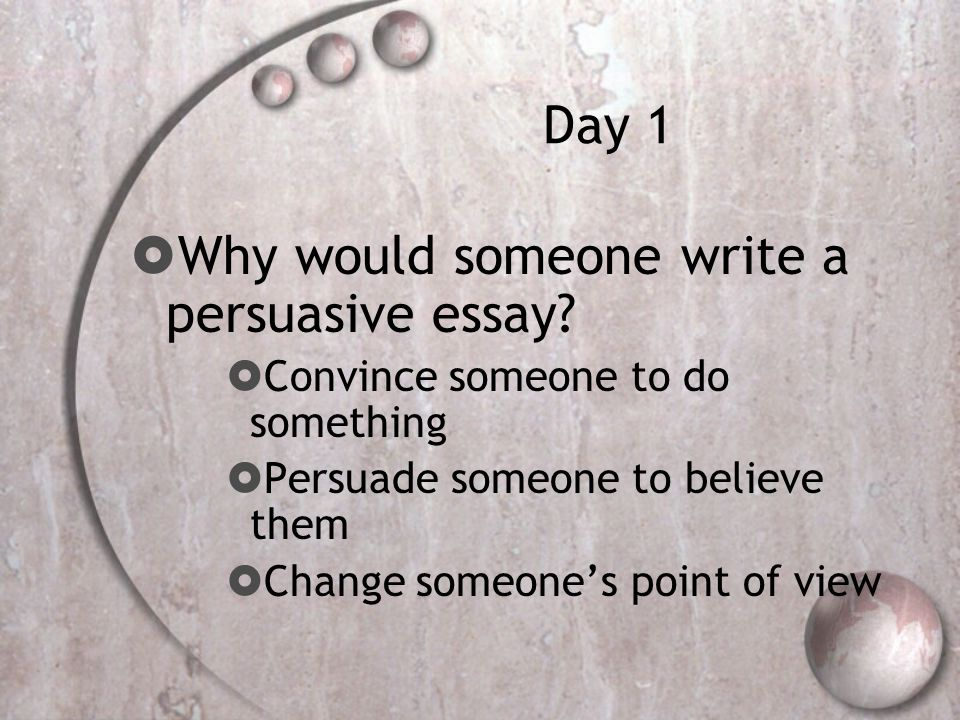 Day 1  Why would someone write a persuasive essay.