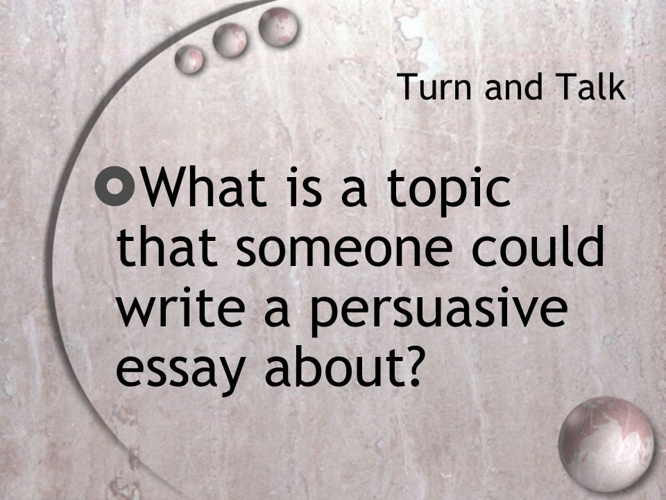 Turn and Talk  What is a topic that someone could write a persuasive essay about