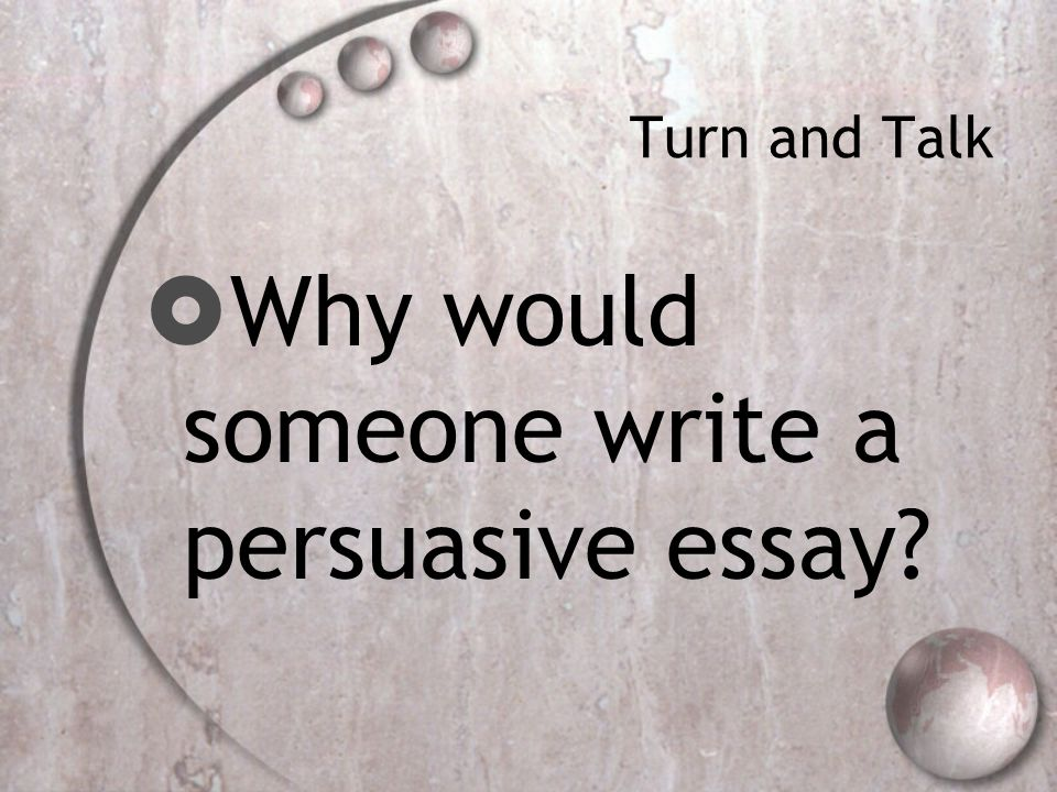 Turn and Talk  Why would someone write a persuasive essay