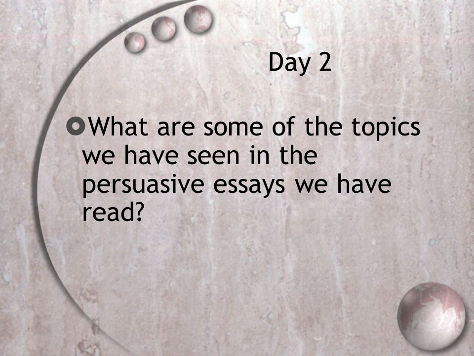 Day 2  What are some of the topics we have seen in the persuasive essays we have read