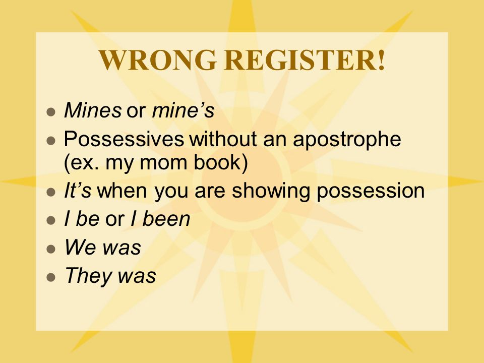 WRONG REGISTER. Mines or mine's Possessives without an apostrophe (ex.