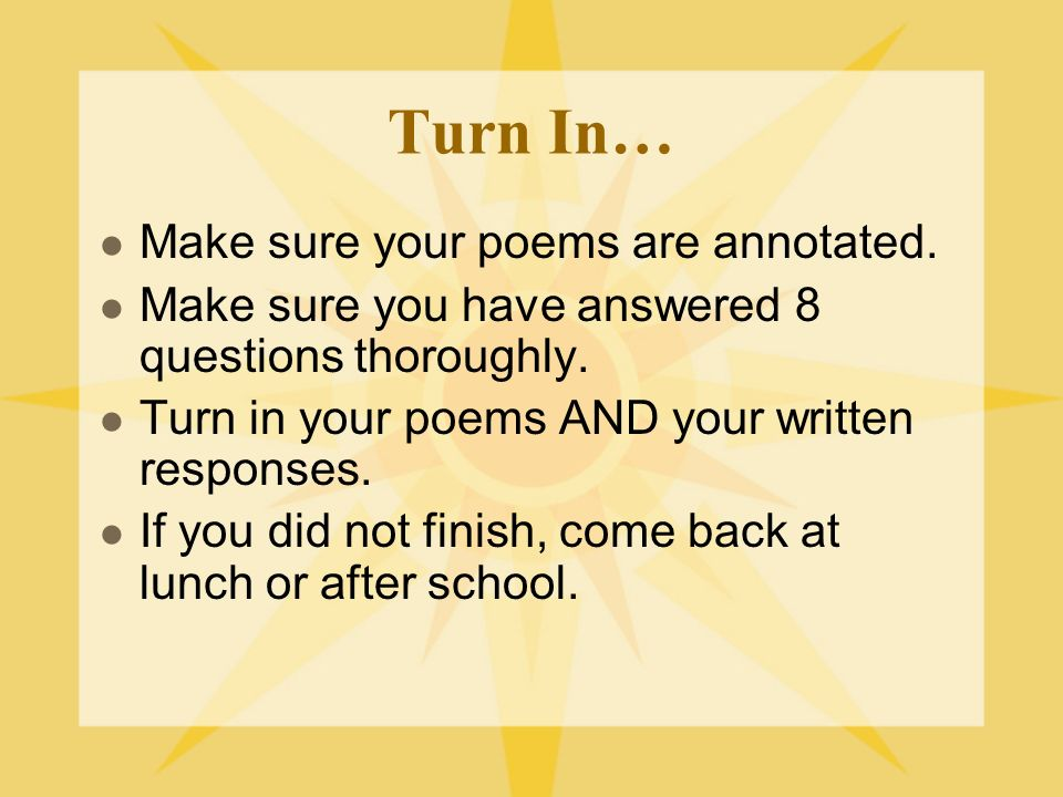 Turn In… Make sure your poems are annotated. Make sure you have answered 8 questions thoroughly.