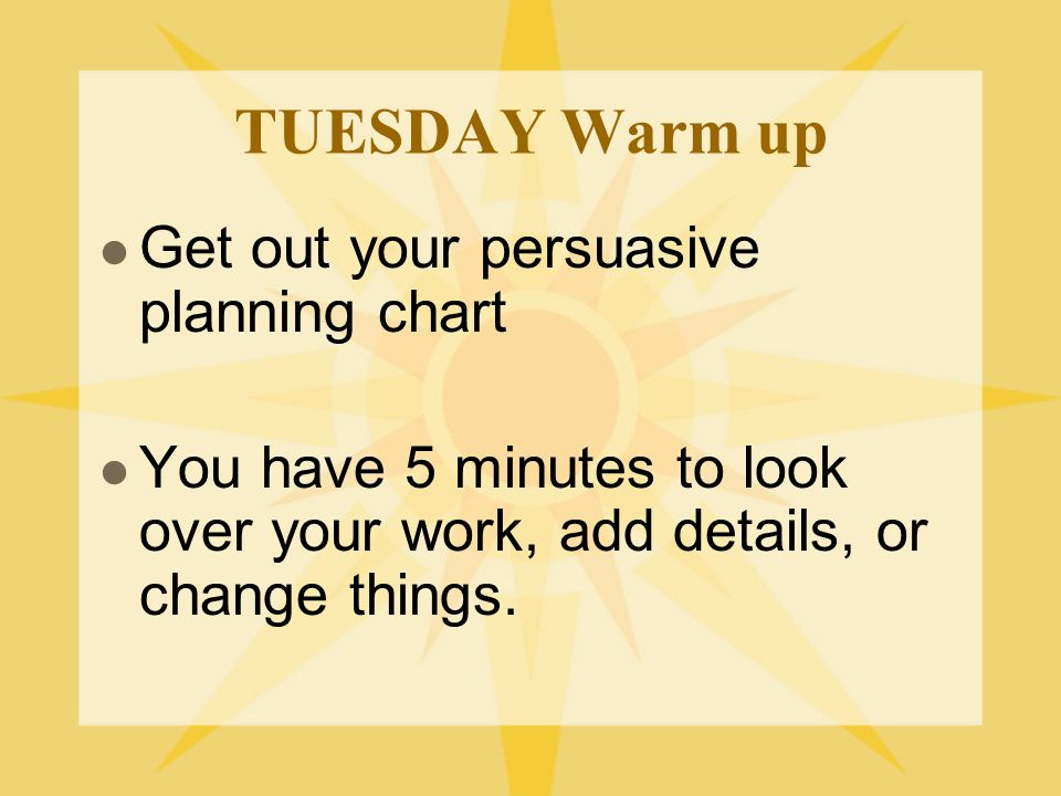 TUESDAY Warm up Get out your persuasive planning chart You have 5 minutes to look over your work, add details, or change things.